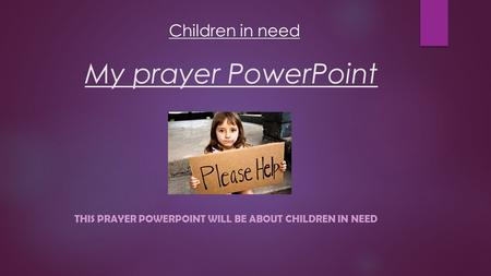 My prayer PowerPoint THIS PRAYER POWERPOINT WILL BE ABOUT CHILDREN IN NEED Children in need.