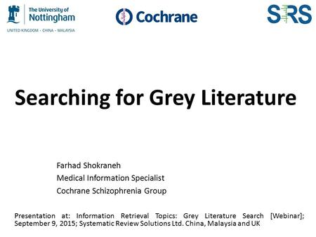 Searching for Grey Literature Farhad Shokraneh Medical Information Specialist Cochrane Schizophrenia Group Presentation at: Information Retrieval Topics: