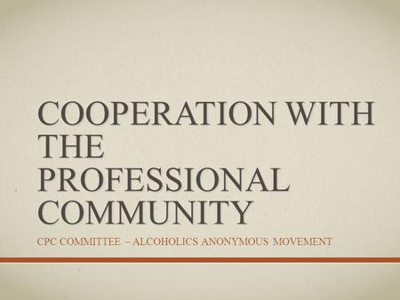 COOPERATION WITH THE PROFESSIONAL COMMUNITY CPC COMMITTEE – ALCOHOLICS ANONYMOUS MOVEMENT.