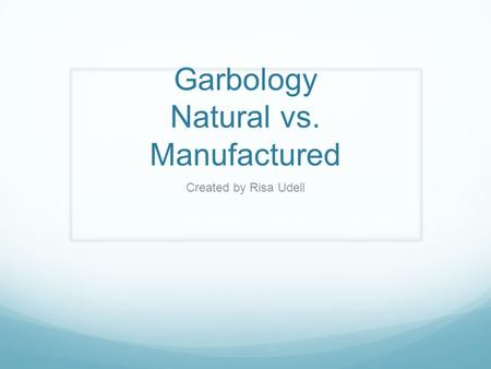 Garbology Natural vs. Manufactured Created by Risa Udell.