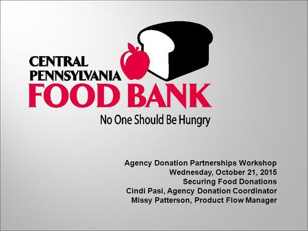 Agency Donation Partnerships Workshop Wednesday, October 21, 2015 Securing Food Donations Cindi Pasi, Agency Donation Coordinator Missy Patterson, Product.