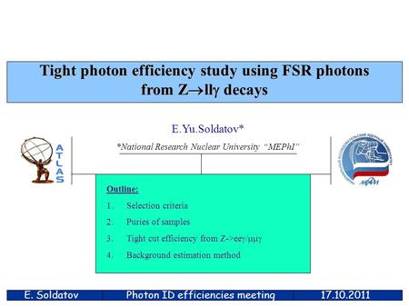 "E. Soldatov17.10.2011 Tight photon efficiency study using FSR photons from Z  ll  decays E.Yu.Soldatov* *National Research Nuclear University ""MEPhI"""