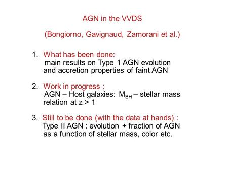 AGN in the VVDS (Bongiorno, Gavignaud, Zamorani et al.) 1.What has been done: main results on Type 1 AGN evolution and accretion properties of faint AGN.