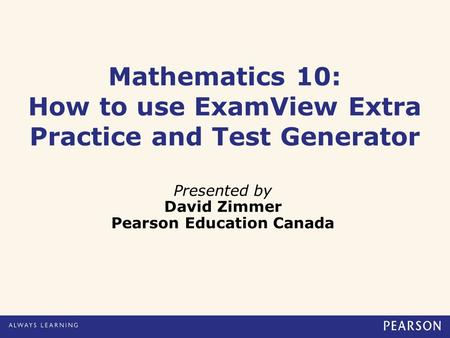 Mathematics 10: How to use ExamView Extra Practice and Test Generator Presented by David Zimmer Pearson Education Canada.