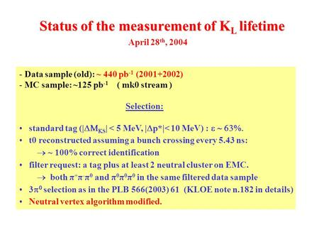 Status of the measurement of K L lifetime - Data sample (old): ~ 440 pb -1 (2001+2002) - MC sample: ~125 pb -1 ( mk0 stream ) Selection: standard tag (|