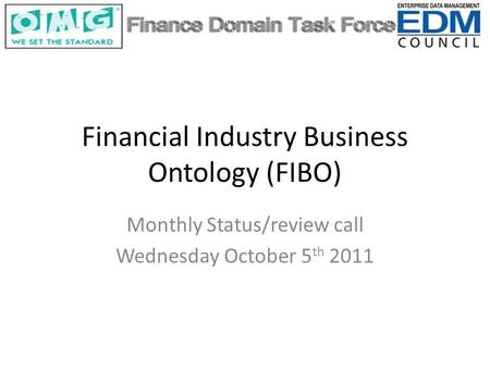 Financial Industry Business Ontology (FIBO) Monthly Status/review call Wednesday October 5 th 2011.
