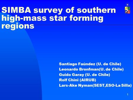 1 SIMBA survey of southern high-mass star forming regions Santiago Faúndez (U. de Chile) Leonardo Bronfman(U. de Chile) Guido Garay (U. de Chile) Rolf.