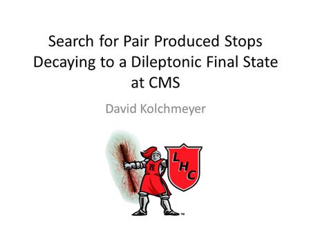 Search for Pair Produced Stops Decaying to a Dileptonic Final State at CMS David Kolchmeyer.