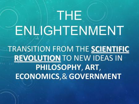 THE ENLIGHTENMENT SCIENTIFIC REVOLUTION TRANSITION FROM THE SCIENTIFIC REVOLUTION TO NEW IDEAS IN PHILOSOPHY, ART, ECONOMICS,& GOVERNMENT.