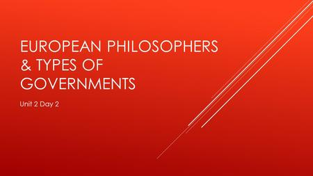 EUROPEAN PHILOSOPHERS & TYPES OF GOVERNMENTS Unit 2 Day 2.