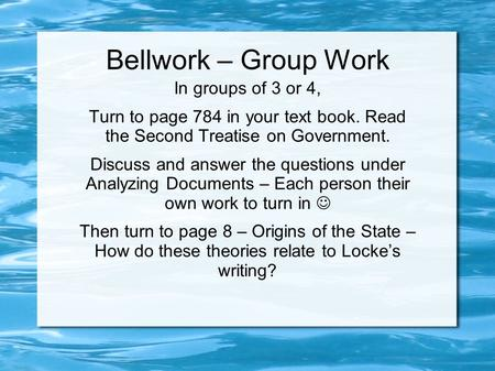 Bellwork – Group Work In groups of 3 or 4, Turn to page 784 in your text book. Read the Second Treatise on Government. Discuss and answer the questions.