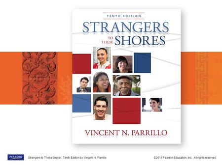 Strangers to These Shores, Tenth Edition by Vincent N. Parrillo©2011 Pearson Education, Inc. All rights reservedStrangers to These Shores, Tenth Edition.