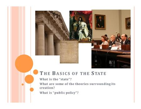"T HE B ASICS OF THE S TATE What is the ""state""? What are some of the theories surrounding its creation? What is ""public policy""?"