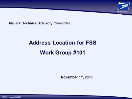 MTAC – November 2006 Mailers' Technical Advisory Committee Address Location for FSS Work Group #101 November 1 st, 2006.