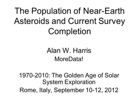 The Population of Near-Earth Asteroids and Current Survey Completion Alan W. Harris MoreData! 1970-2010: The Golden Age of Solar System Exploration Rome,