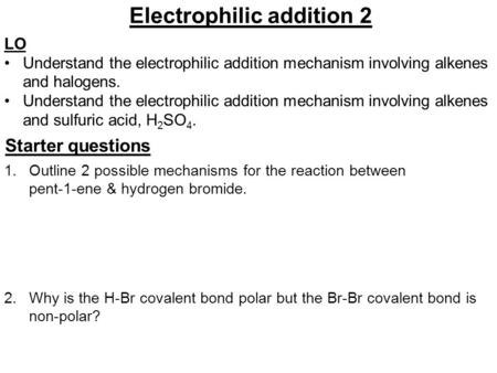 Electrophilic addition 2 LO Understand the electrophilic addition mechanism involving alkenes and halogens. Understand the electrophilic addition mechanism.