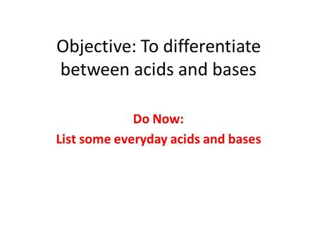 Objective: To differentiate between acids and bases Do Now: List some everyday acids and bases.