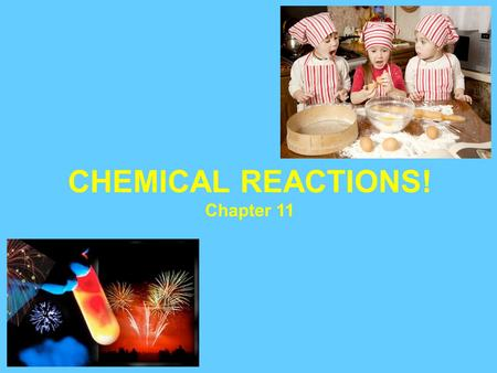 CHEMICAL REACTIONS! Chapter 11. Chemical reactions are occurring around us all the time: 1. Food cooking 2. Fuel being burned in a cars engine 3. Digesting.