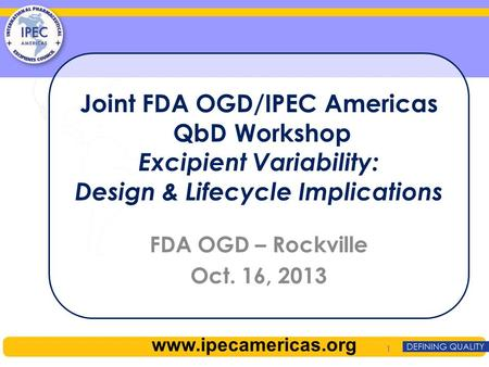 Joint FDA OGD/IPEC Americas QbD Workshop Excipient Variability: Design & Lifecycle Implications FDA OGD – Rockville Oct. 16, 2013 1 www.ipecamericas.org.