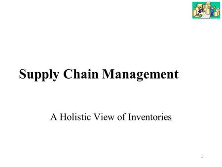 1 Supply Chain Management A Holistic View of Inventories.