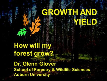 GROWTH AND YIELD How will my forest grow? Dr. Glenn Glover School of Forestry & Wildlife Sciences Auburn University.