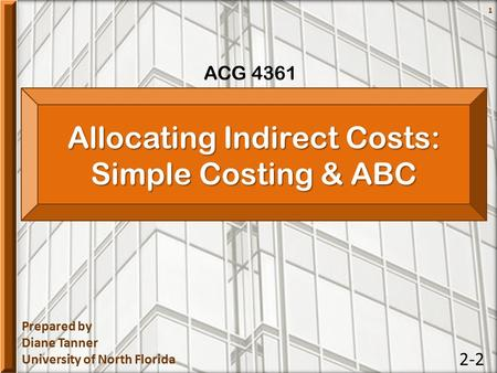 Prepared by Diane Tanner University of North Florida ACG 4361 1 Allocating Indirect Costs: Simple Costing & ABC 2-2.