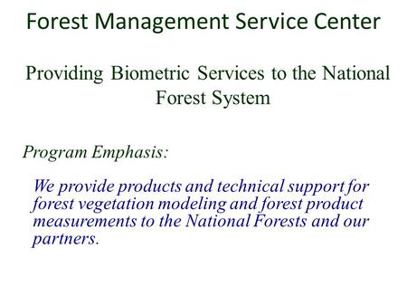 Forest Management Service Center Providing Biometric Services to the National Forest System Program Emphasis: We provide products and technical support.
