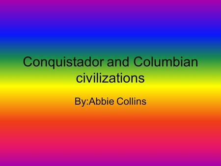 Conquistador and Columbian civilizations By:Abbie Collins.