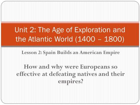 Lesson 2: Spain Builds an American Empire How and why were Europeans so effective at defeating natives and their empires? Unit 2: The Age of Exploration.