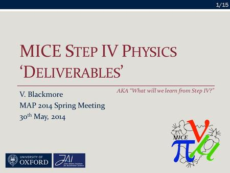 "MICE S TEP IV P HYSICS 'D ELIVERABLES ' V. Blackmore MAP 2014 Spring Meeting 30 th May, 2014 1/15 AKA ""What will we learn from Step IV?"""