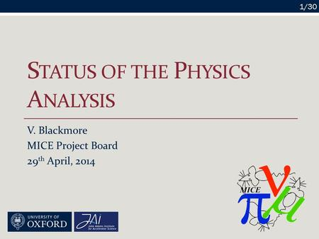 S TATUS OF THE P HYSICS A NALYSIS V. Blackmore MICE Project Board 29 th April, 2014 1/30.