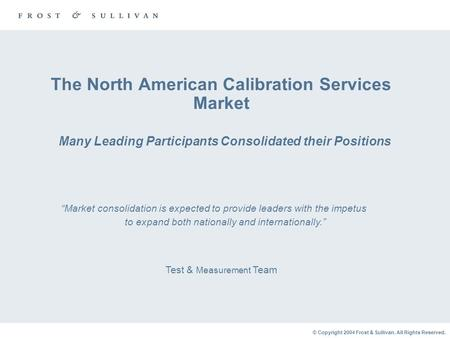© Copyright 2004 Frost & Sullivan. All Rights Reserved. The North American Calibration Services Market Many Leading Participants Consolidated their Positions.
