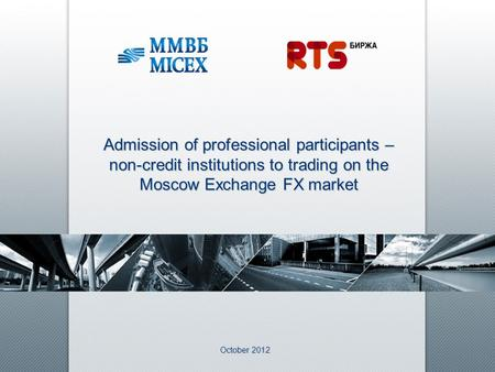 October 2012 Admission of professional participants – non-credit institutions to trading on the Moscow Exchange FX market.