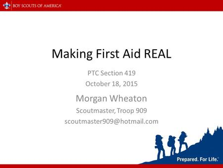 Making First Aid REAL PTC Section 419 October 18, 2015 Morgan Wheaton Scoutmaster, Troop 909