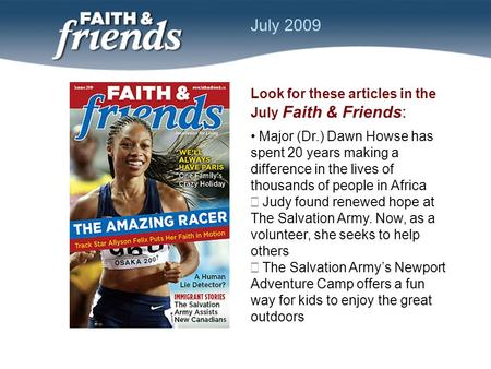 Look for these articles in the July Faith & Friends: Major (Dr.) Dawn Howse has spent 20 years making a difference in the lives of thousands of people.