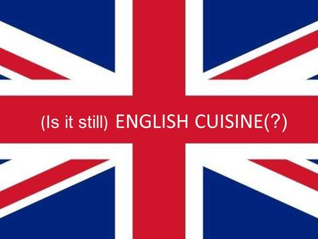 ( Is it still ) ENGLISH CUISINE (?). English cuisine is a mixture of dishes coming from other nations. English cuisine has a small number of original.