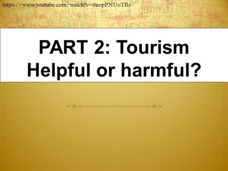 PART 2: Tourism Helpful or harmful? https://www.youtube.com/watch?v=0uopPNUoTRs.