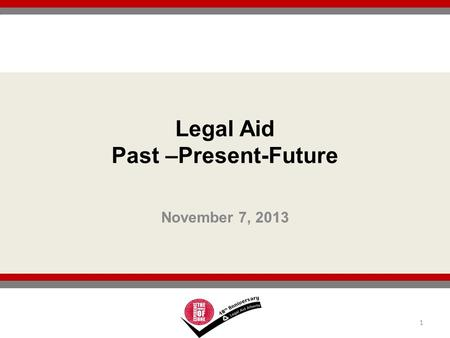 November 7, 2013 1 Legal Aid Past –Present-Future.