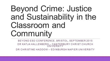 Beyond Crime: Justice and Sustainability in the Classroom and Community BEYOND ESD CONFERENCE, BRISTOL, SEPTEMBER 2015 DR KATJA HALLENBERG – CANTERBURY.