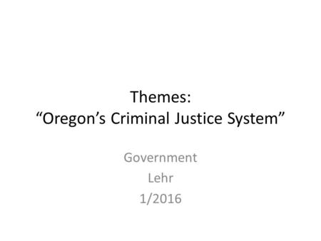 "Themes: ""Oregon's Criminal Justice System"" Government Lehr 1/2016."
