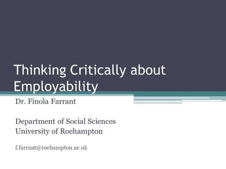 Thinking Critically about Employability Dr. Finola Farrant Department of Social Sciences University of Roehampton
