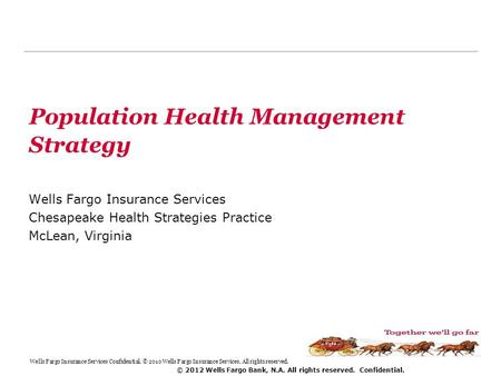 © 2012 Wells Fargo Bank, N.A. All rights reserved. Confidential. Population Health Management Strategy Wells Fargo Insurance Services Chesapeake Health.