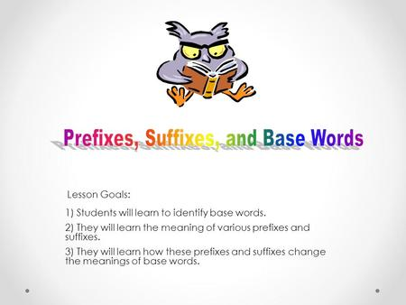 1) Students will learn to identify base words. 2) They will learn the meaning of various prefixes and suffixes. 3) They will learn how these prefixes.