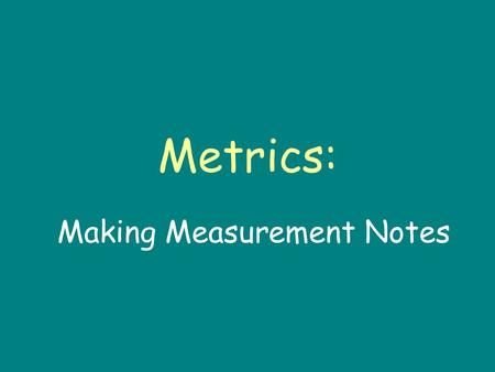 "Metrics: Making Measurement Notes. Introduction When scientist make observation, its not enough to say something is ""big"" or ""heavy."" Instead, scientists."