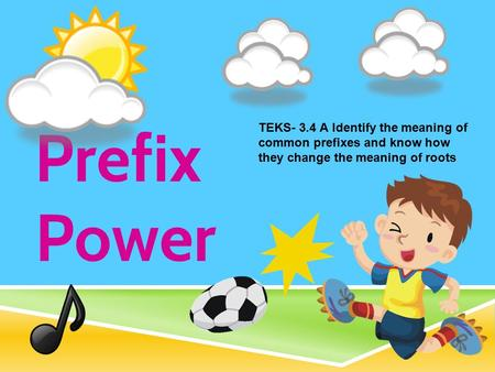 Prefix Power TEKS- 3.4 A Identify the meaning of common prefixes and know how they change the meaning of roots.