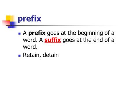 Prefix A prefix goes at the beginning of a word. A suffix goes at the end of a word.suffix Retain, detain.
