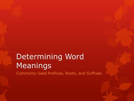 Determining Word Meanings Commonly Used Prefixes, Roots, and Suffixes.