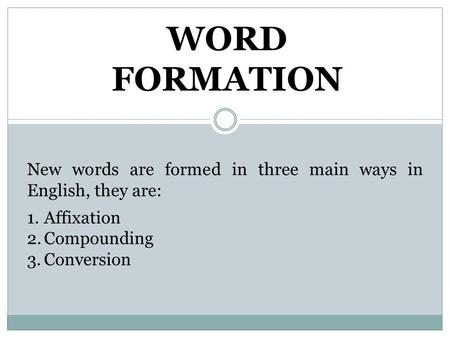 WORD FORMATION New words are formed in three main ways in English, they are: 1.Affixation 2.Compounding 3.Conversion.
