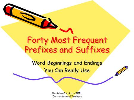 Forty Most Frequent Prefixes and Suffixes Word Beginnings and Endings You Can Really Use Mr Ashraf A.Aziz (TEFL Instructor and Trainer)