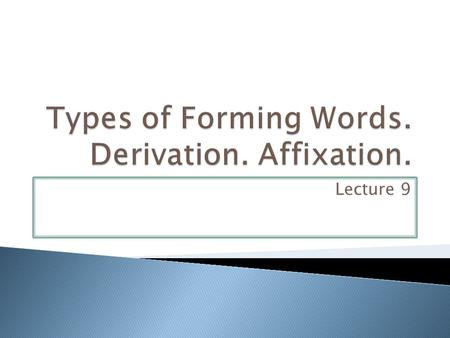 Lecture 9.  Word-formation is the system of derivative types of words and the process of creating new words from the material available in the language.